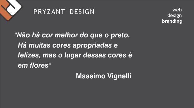 """""""Não há cor melhor do que o preto. Há muitas cores apropriadas e felizes, mas o lugar dessas cores é em flores"""" Massimo Vignelli"""