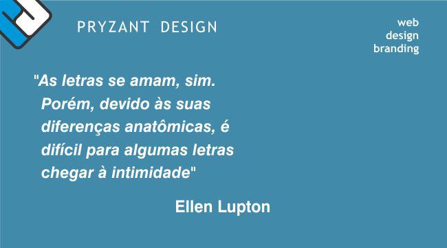 """""""As letras se amam, sim. Porém, devido às suas diferenças anatômicas, é difícil para algumas letras chegar à intimidade"""" Ellen Lupton"""